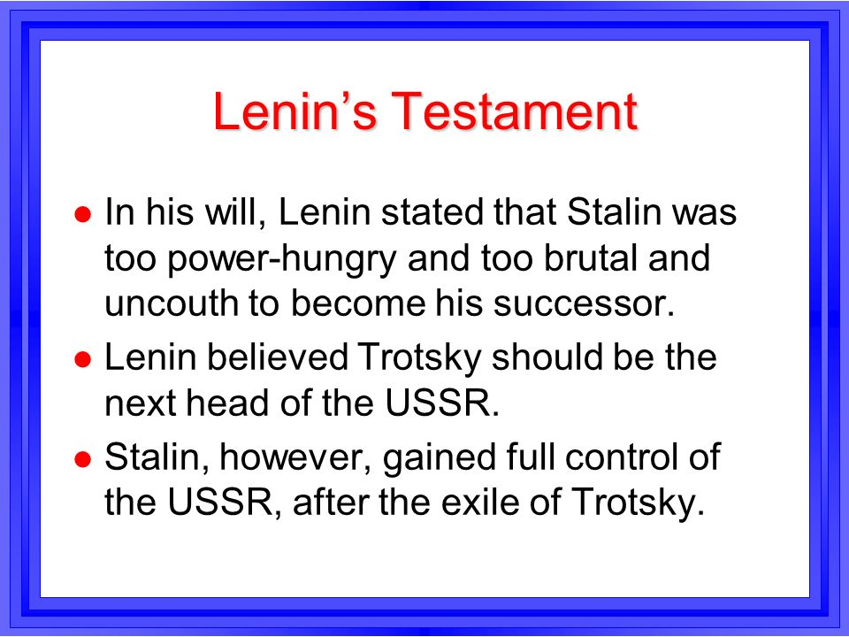 Lenin's TestamentIn his will, Lenin stated that Stalin was too power-hungry and too brutal and uncouth to become his successor.