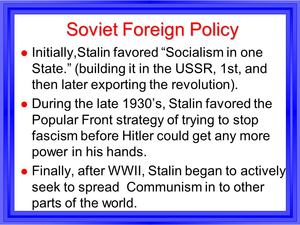 Soviet Foreign Policy Initially,Stalin favored Socialism in one State. (building it in the USSR, 1st, and then later exporting the revolution).