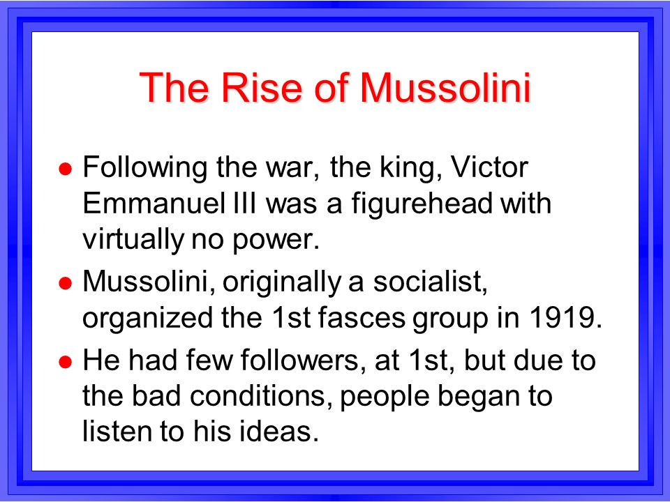 The Rise of MussoliniFollowing the war, the king, Victor Emmanuel III was a figurehead with virtually no power.