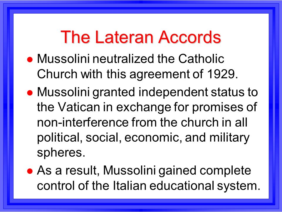 The Lateran AccordsMussolini neutralized the Catholic Church with this agreement of 1929.