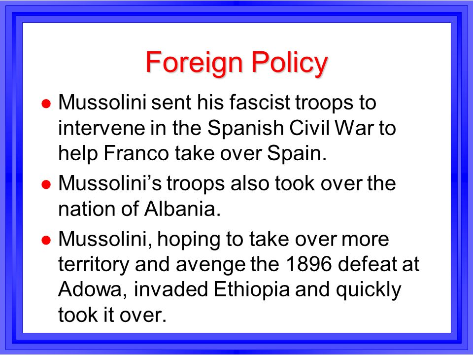 Foreign PolicyMussolini sent his fascist troops to intervene in the Spanish Civil War to help Franco take over Spain.
