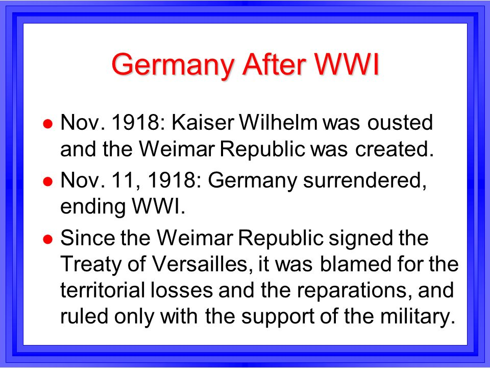 Germany After WWI Nov. 1918: Kaiser Wilhelm was ousted and the Weimar Republic was created. Nov. 11, 1918: Germany surrendered, ending WWI.