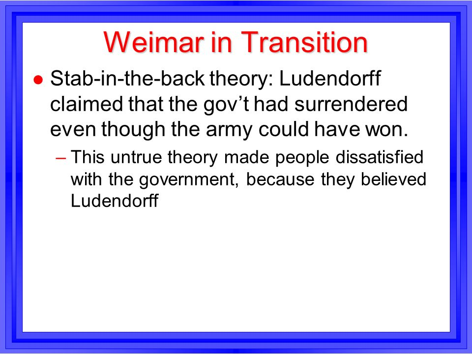 Weimar in Transition Stab-in-the-back theory: Ludendorff claimed that the gov't had surrendered even though the army could have won.