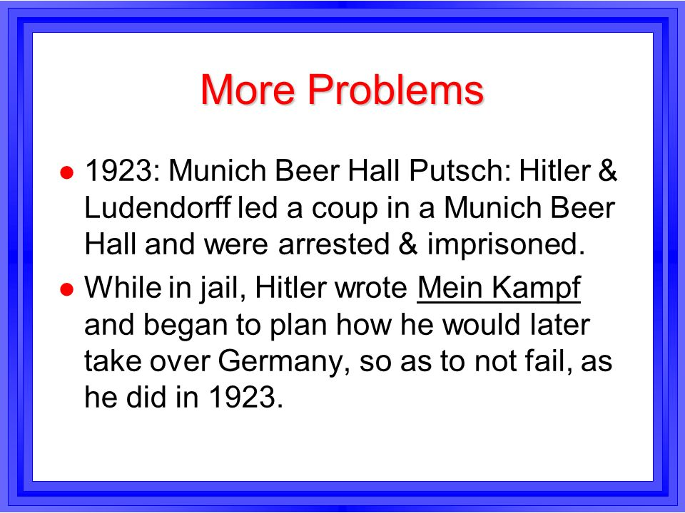 More Problems1923: Munich Beer Hall Putsch: Hitler & Ludendorff led a coup in a Munich Beer Hall and were arrested & imprisoned.