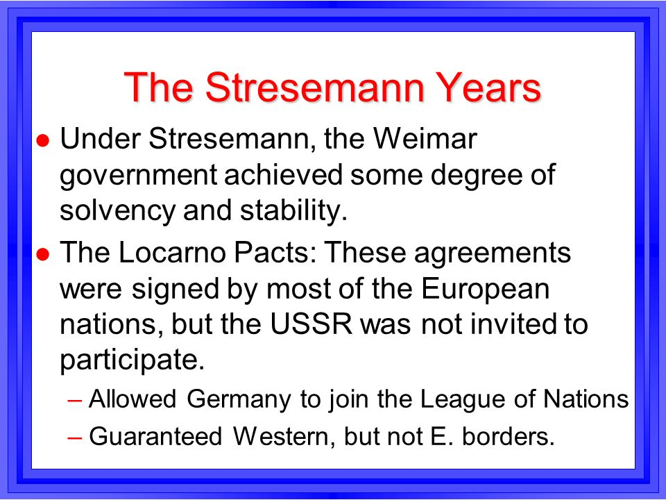 The Stresemann Years Under Stresemann, the Weimar government achieved some degree of solvency and stability.