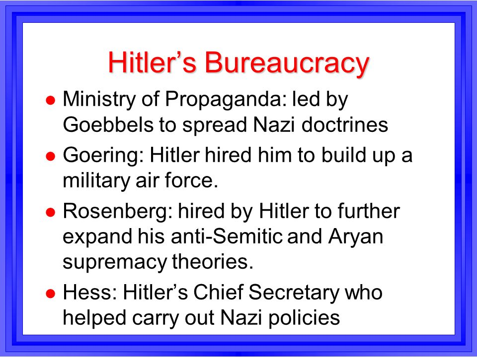 Hitler's BureaucracyMinistry of Propaganda: led by Goebbels to spread Nazi doctrines. Goering: Hitler hired him to build up a military air force.