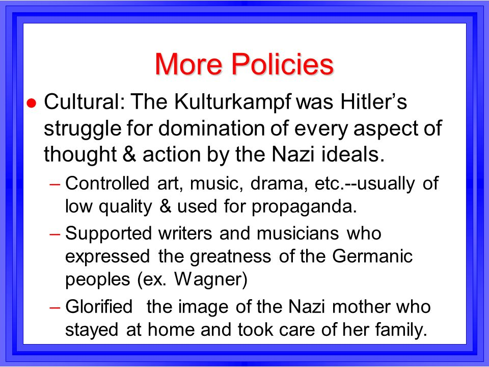 More PoliciesCultural: The Kulturkampf was Hitler's struggle for domination of every aspect of thought & action by the Nazi ideals.
