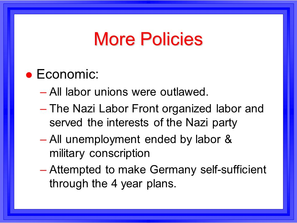 More Policies Economic: All labor unions were outlawed.