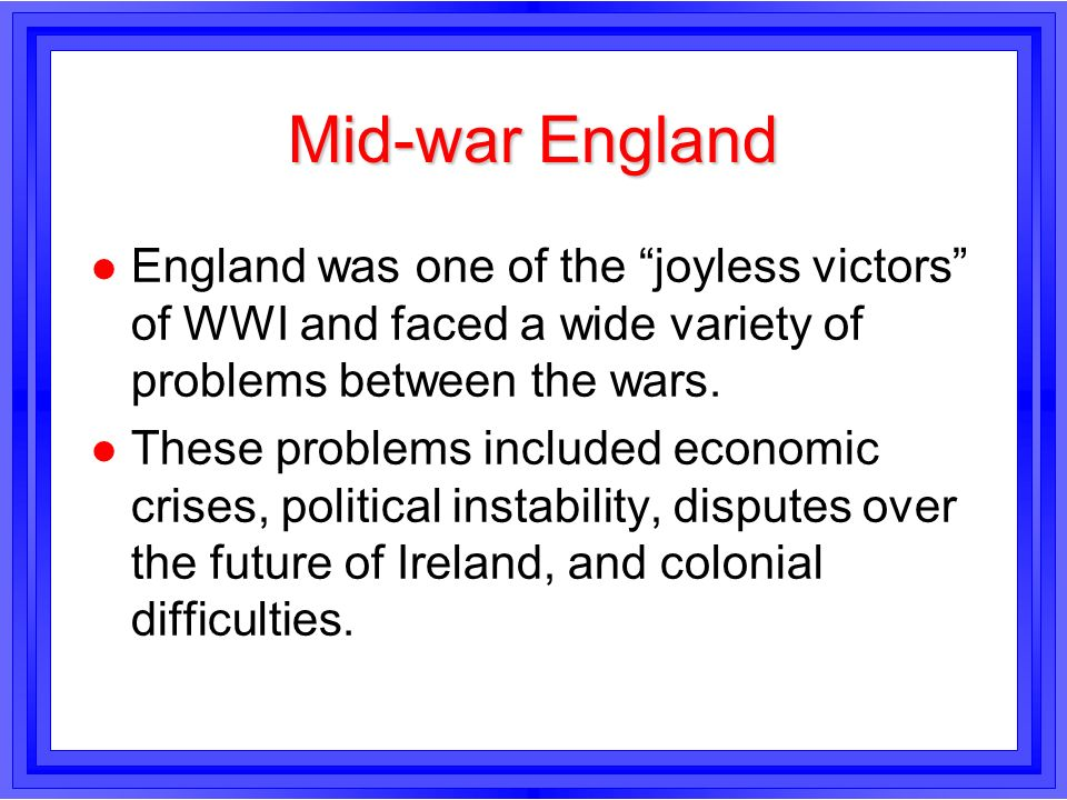 Mid-war EnglandEngland was one of the joyless victors of WWI and faced a wide variety of problems between the wars.
