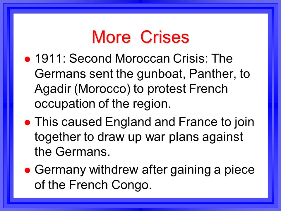 More Crises1911: Second Moroccan Crisis: The Germans sent the gunboat, Panther, to Agadir (Morocco) to protest French occupation of the region.