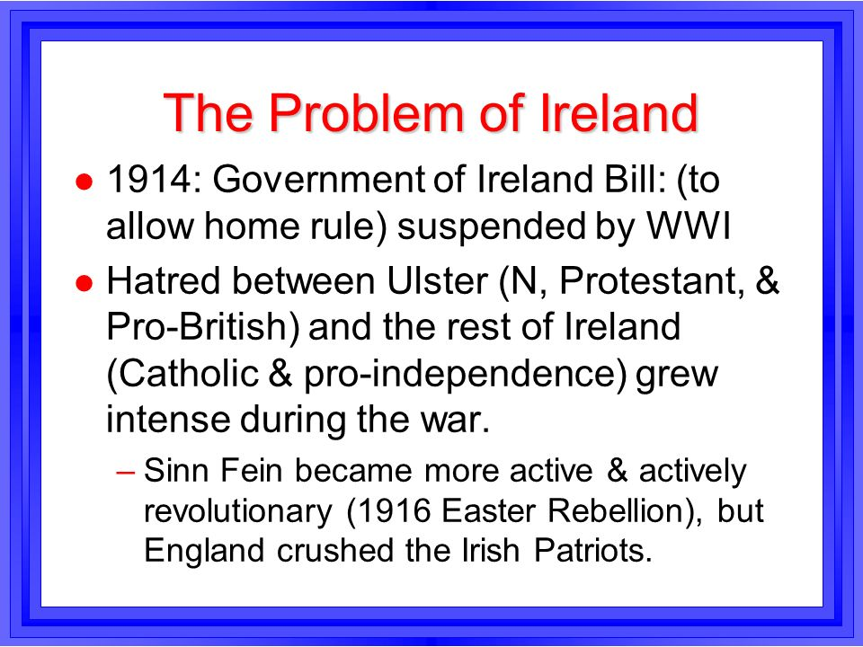 The Problem of Ireland1914: Government of Ireland Bill: (to allow home rule) suspended by WWI.