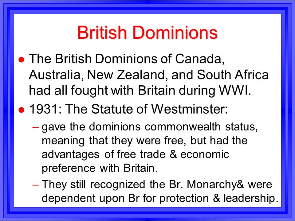 British DominionsThe British Dominions of Canada, Australia, New Zealand, and South Africa had all fought with Britain during WWI.