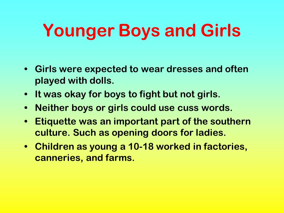 Younger Boys and GirlsGirls were expected to wear dresses and often played with dolls. It was okay for boys to fight but not girls.