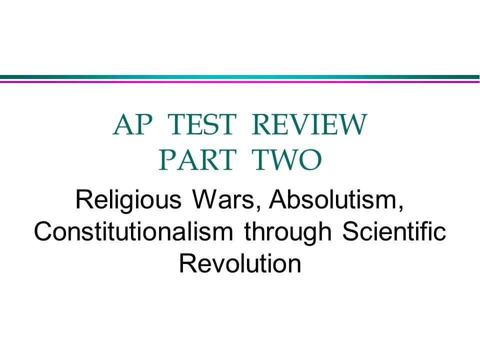 AP TEST REVIEW PART TWO Religious Wars, Absolutism, Constitutionalism through Scientific Revolution.
