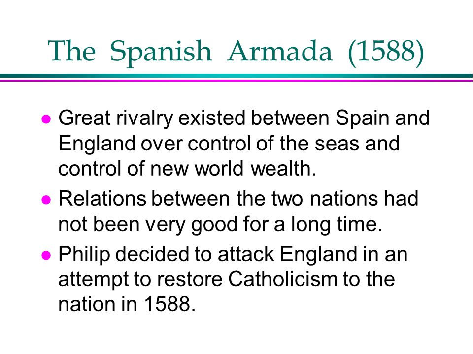 The Spanish Armada (1588) Great rivalry existed between Spain and England over control of the seas and control of new world wealth.