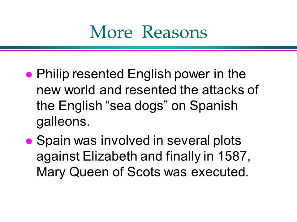 More Reasons Philip resented English power in the new world and resented the attacks of the English sea dogs on Spanish galleons.