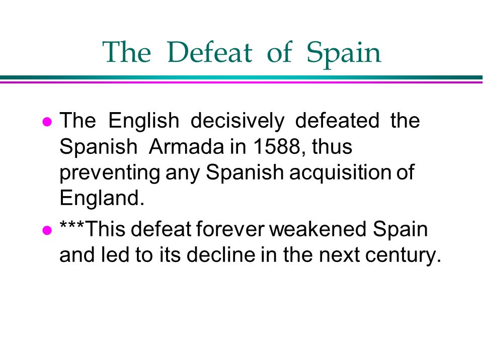 The Defeat of Spain The English decisively defeated the Spanish Armada in 1588, thus preventing any Spanish acquisition of England.