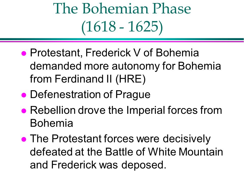 The Bohemian Phase (1618 - 1625) Protestant, Frederick V of Bohemia demanded more autonomy for Bohemia from Ferdinand II (HRE)