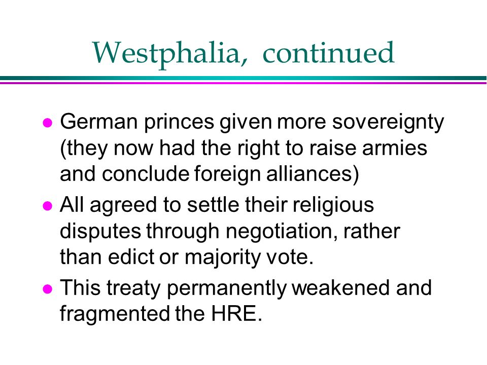 Westphalia, continued German princes given more sovereignty (they now had the right to raise armies and conclude foreign alliances)