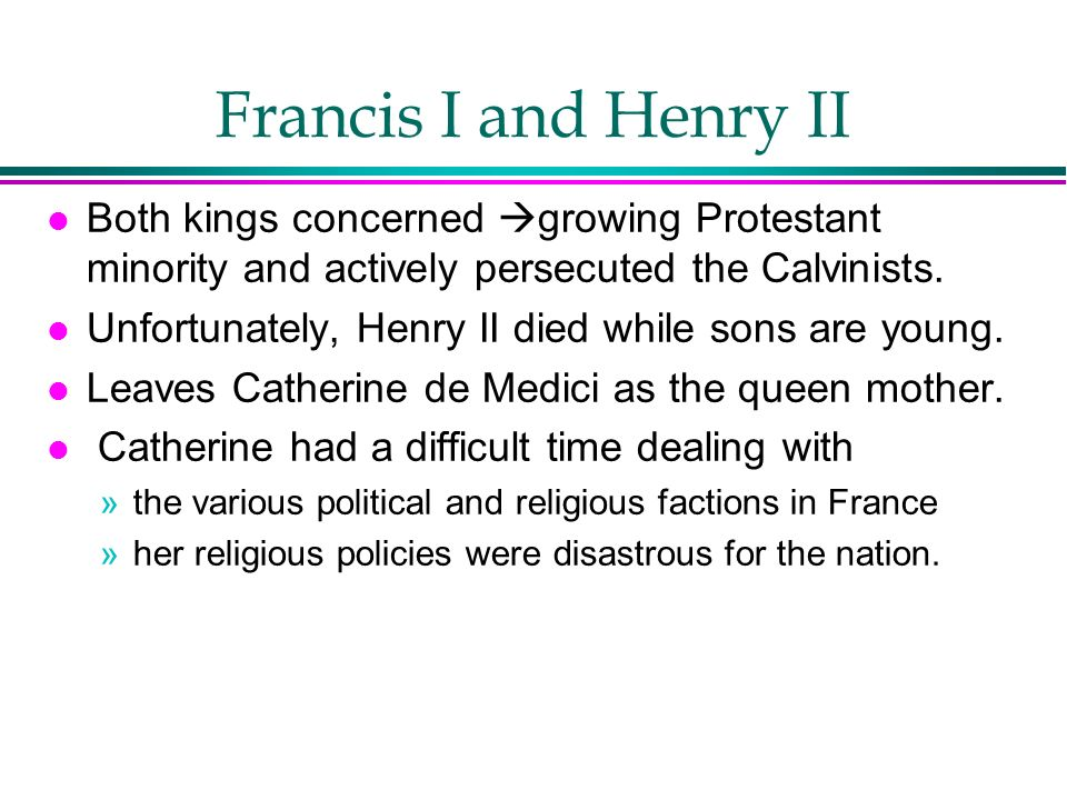 Francis I and Henry II Both kings concerned growing Protestant minority and actively persecuted the Calvinists.