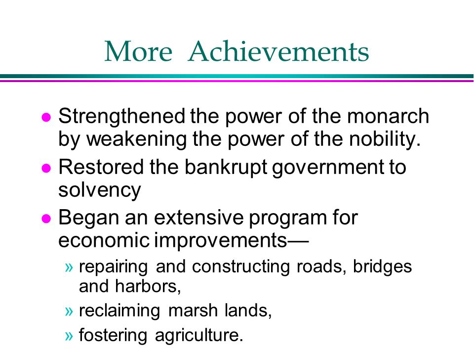 More Achievements Strengthened the power of the monarch by weakening the power of the nobility. Restored the bankrupt government to solvency.