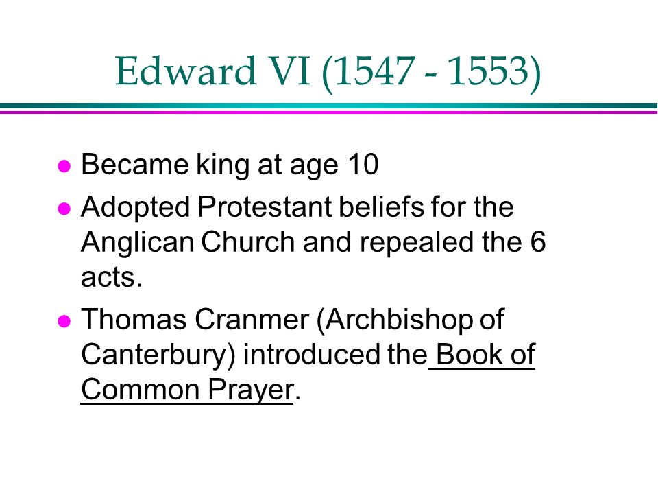 Edward VI (1547 - 1553) Became king at age 10
