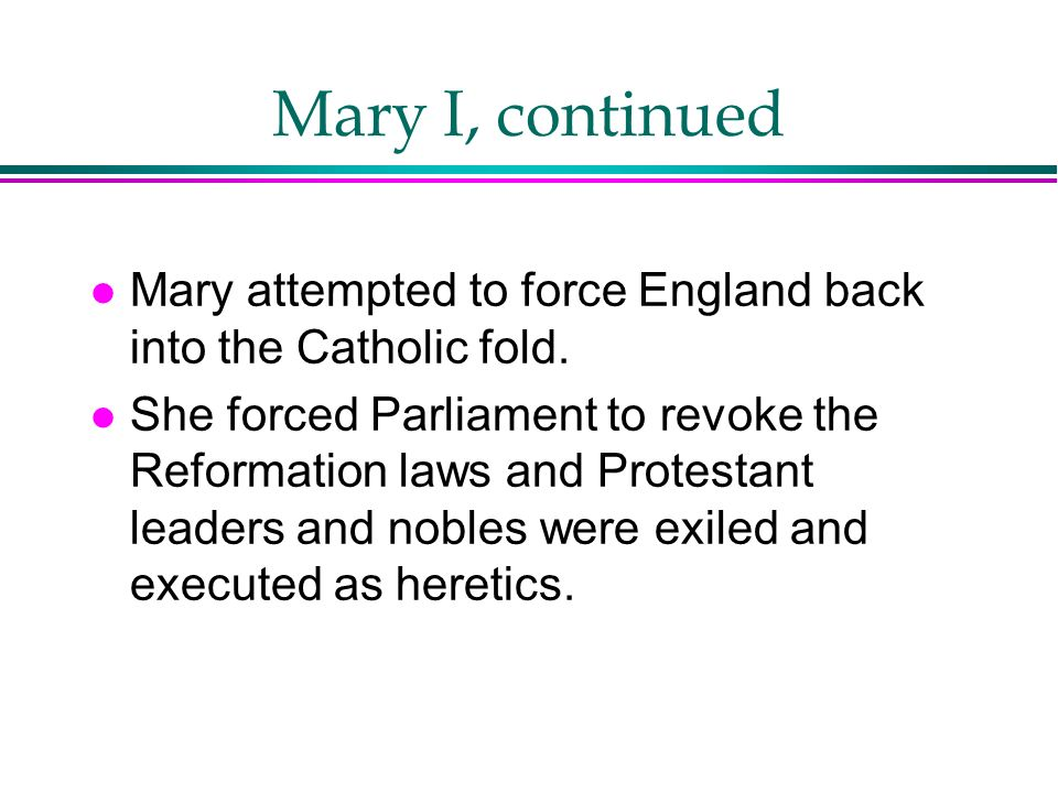 Mary I, continued Mary attempted to force England back into the Catholic fold.