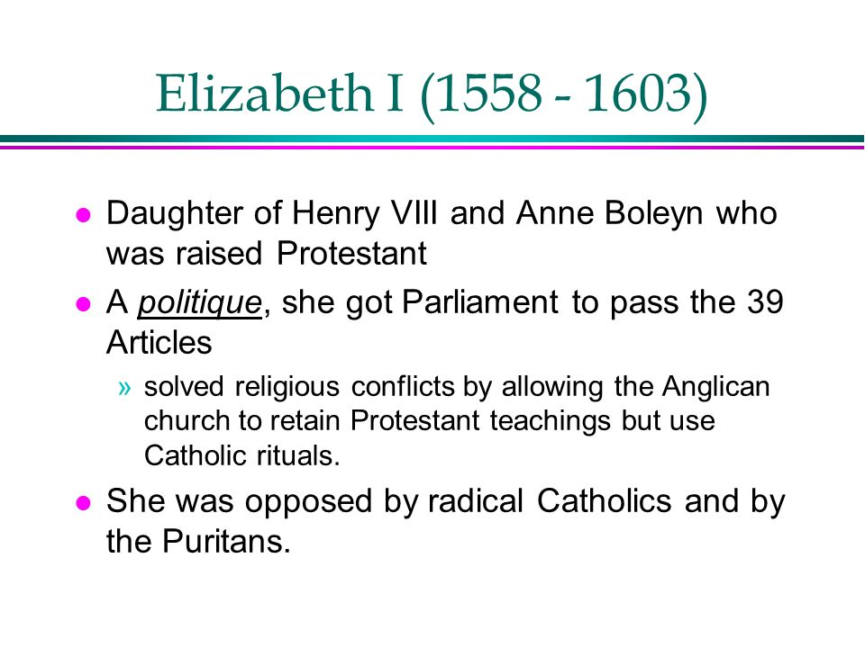 Elizabeth I (1558 - 1603) Daughter of Henry VIII and Anne Boleyn who was raised Protestant. A politique, she got Parliament to pass the 39 Articles.