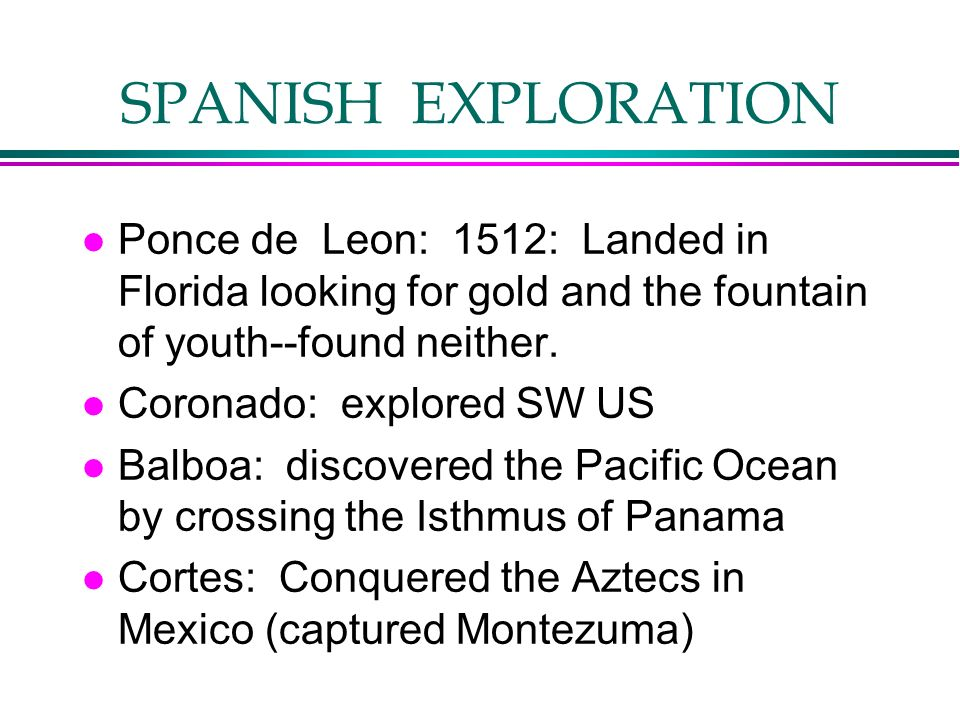 SPANISH EXPLORATION Ponce de Leon: 1512: Landed in Florida looking for gold and the fountain of youth--found neither.