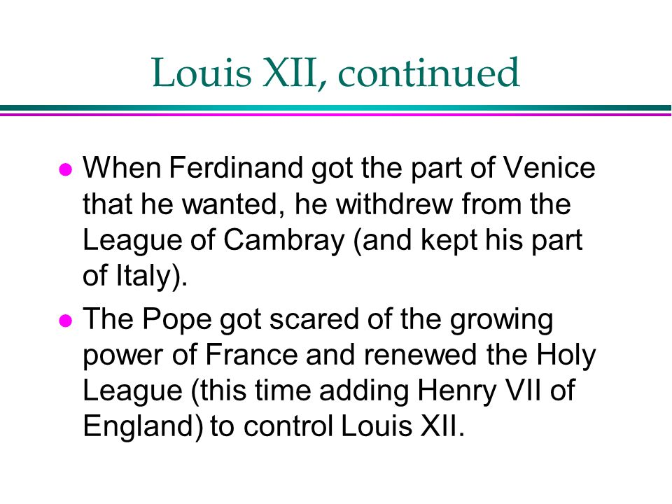 Louis XII, continued When Ferdinand got the part of Venice that he wanted, he withdrew from the League of Cambray (and kept his part of Italy).