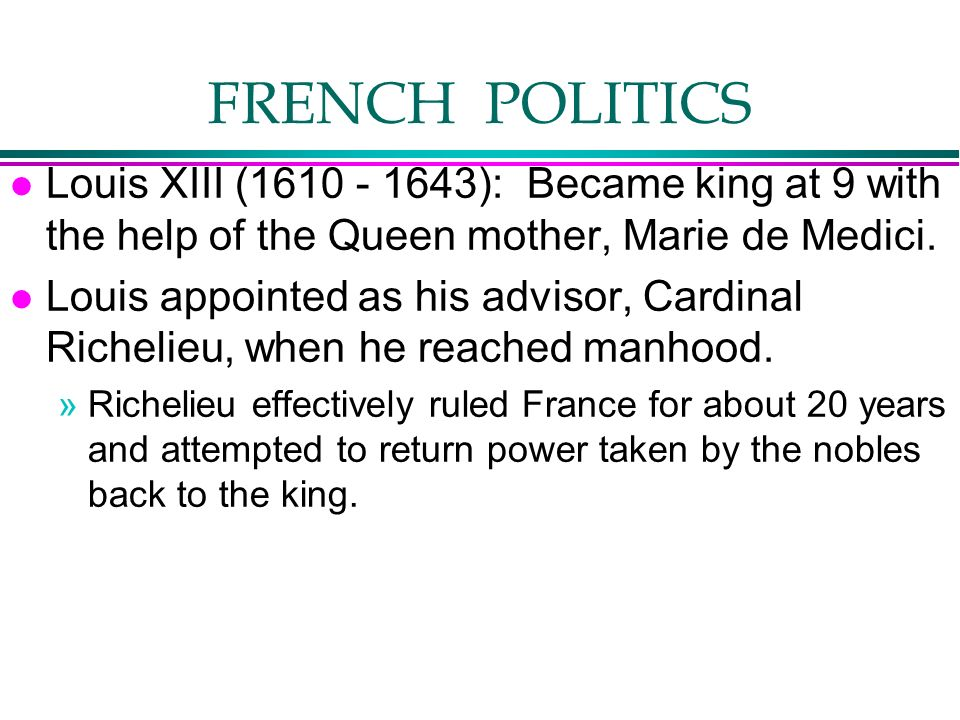 FRENCH POLITICS Louis XIII (1610 - 1643): Became king at 9 with the help of the Queen mother, Marie de Medici.