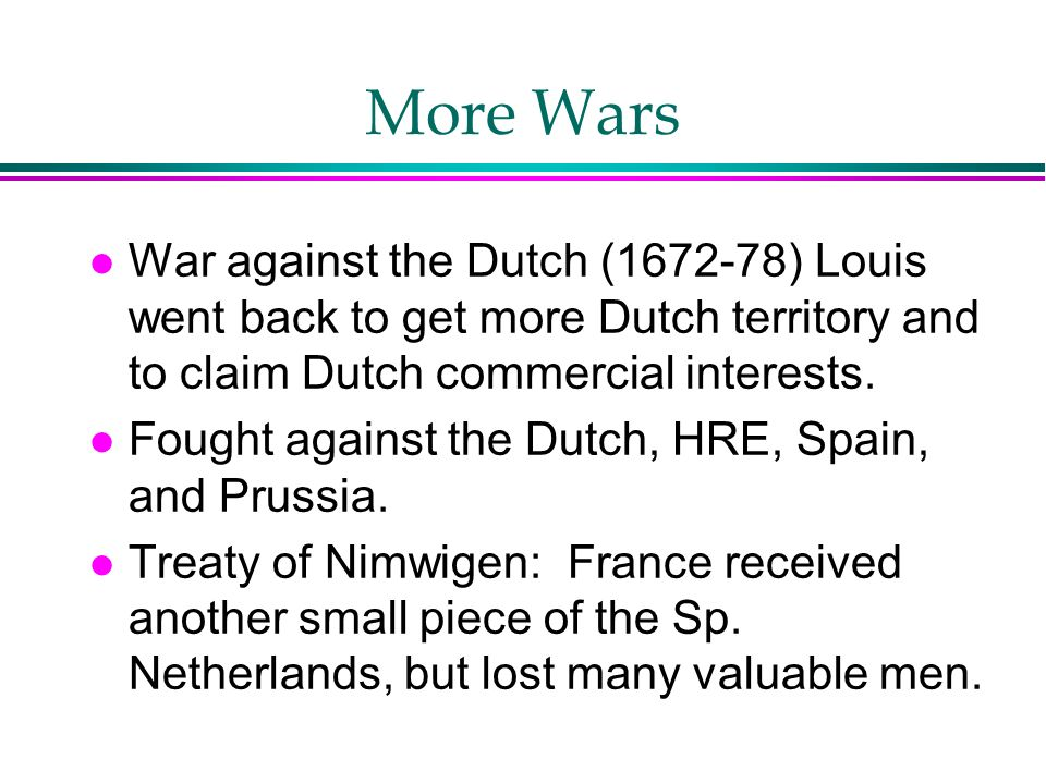 More Wars War against the Dutch (1672-78) Louis went back to get more Dutch territory and to claim Dutch commercial interests.