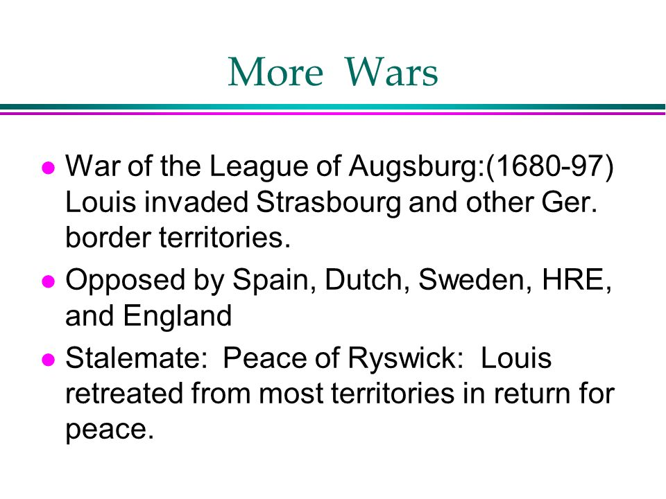 More Wars War of the League of Augsburg:(1680-97) Louis invaded Strasbourg and other Ger. border territories.