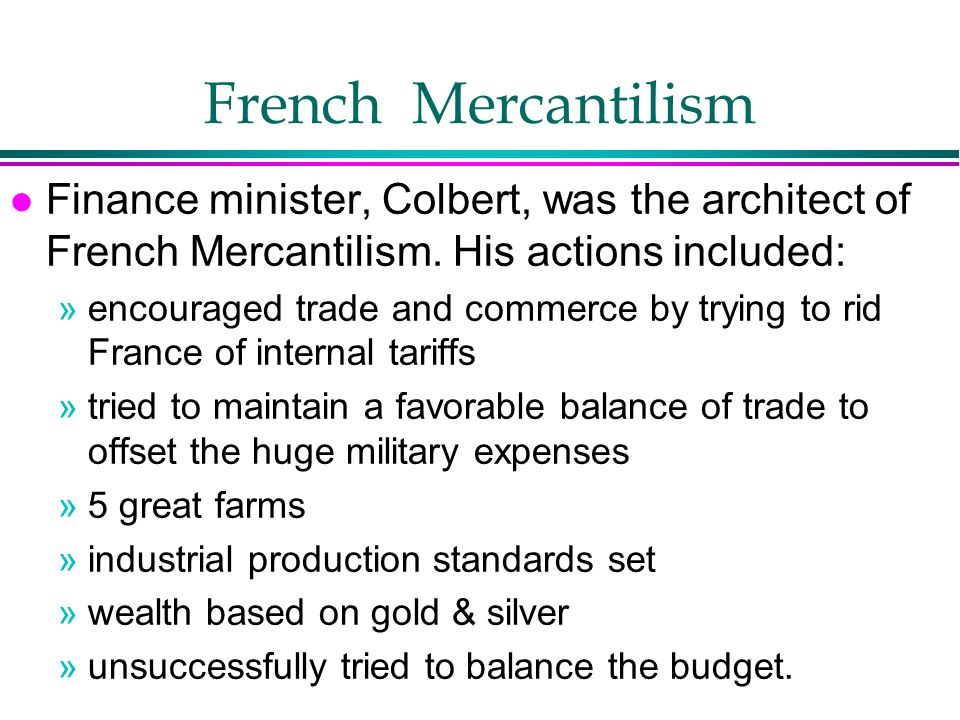 French Mercantilism Finance minister, Colbert, was the architect of French Mercantilism. His actions included: