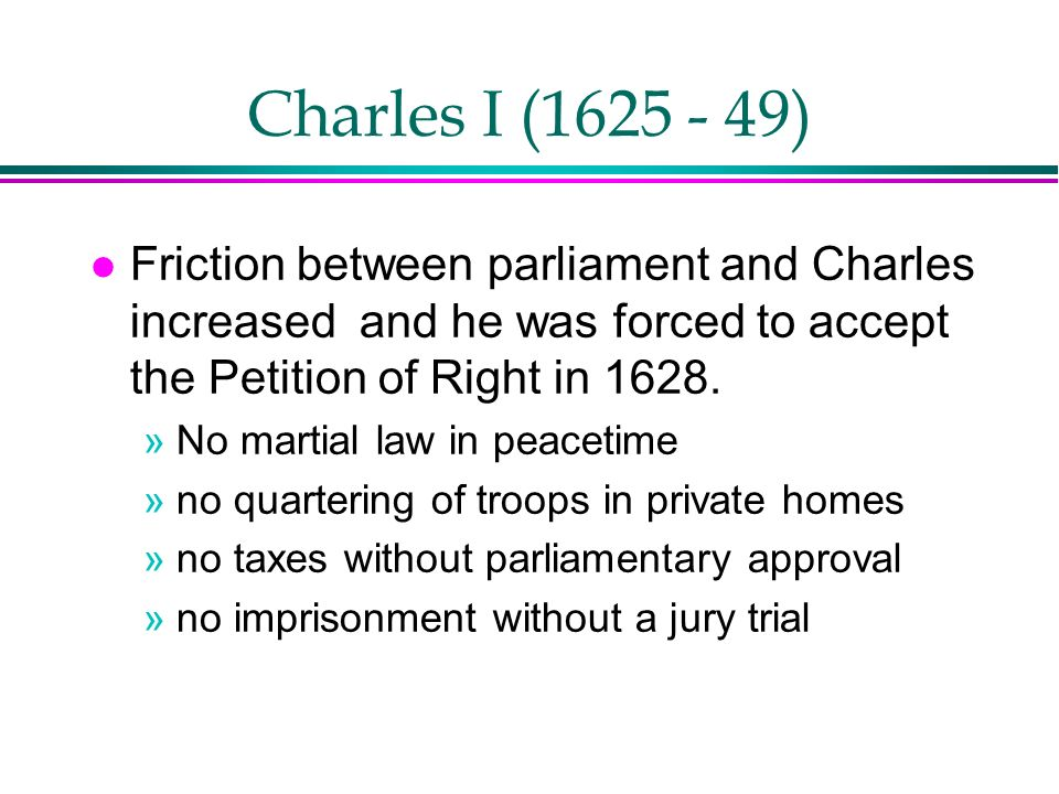 Charles I (1625 - 49) Friction between parliament and Charles increased and he was forced to accept the Petition of Right in 1628.
