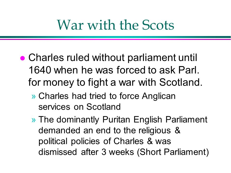 War with the Scots Charles ruled without parliament until 1640 when he was forced to ask Parl. for money to fight a war with Scotland.
