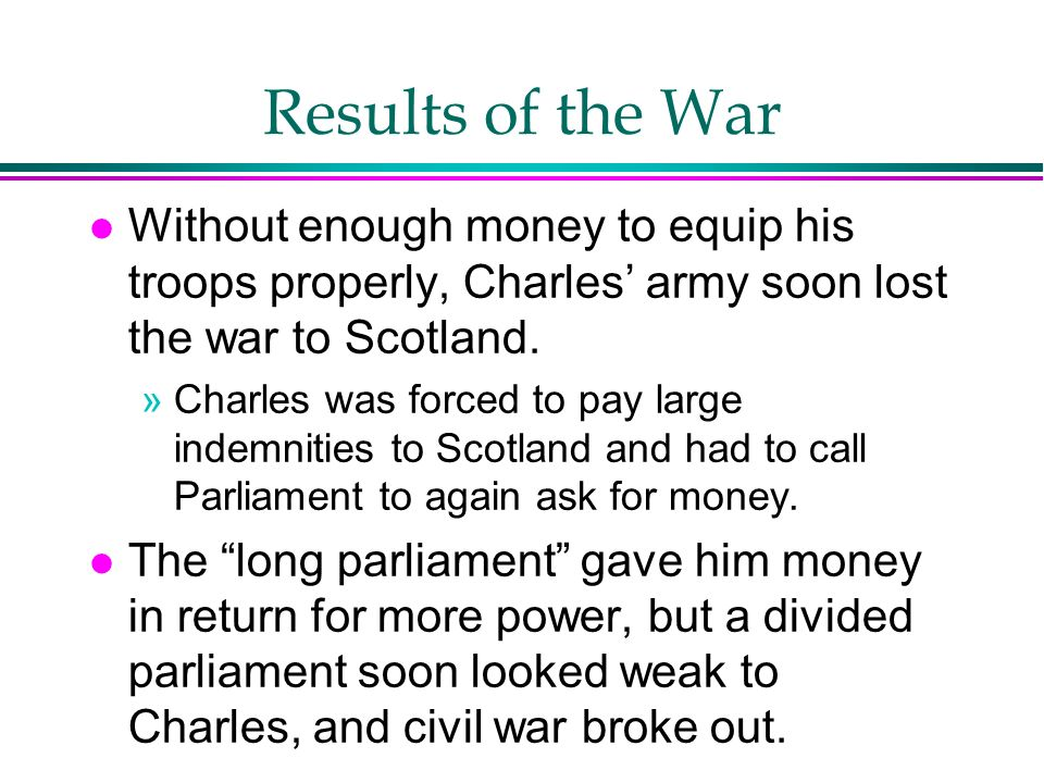 Results of the War Without enough money to equip his troops properly, Charles' army soon lost the war to Scotland.