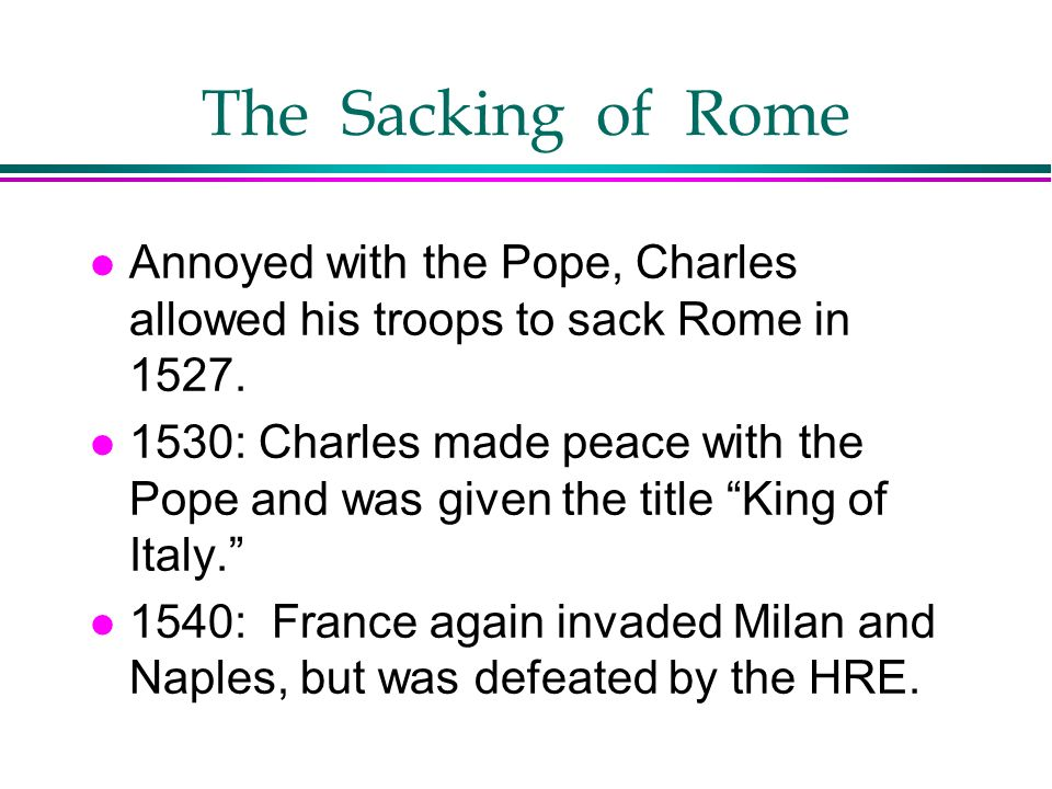 The Sacking of Rome Annoyed with the Pope, Charles allowed his troops to sack Rome in 1527.