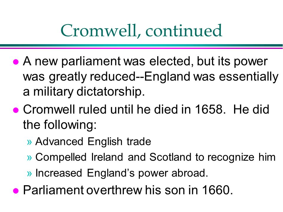 Cromwell, continued A new parliament was elected, but its power was greatly reduced--England was essentially a military dictatorship.
