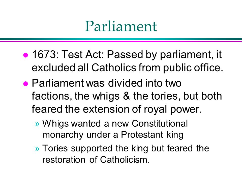 Parliament 1673: Test Act: Passed by parliament, it excluded all Catholics from public office.