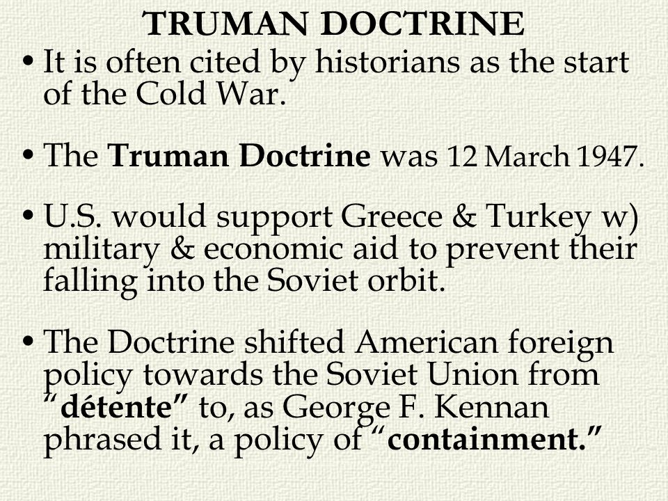 TRUMAN DOCTRINE It is often cited by historians as the start of the Cold War. The Truman Doctrine was 12 March 1947.
