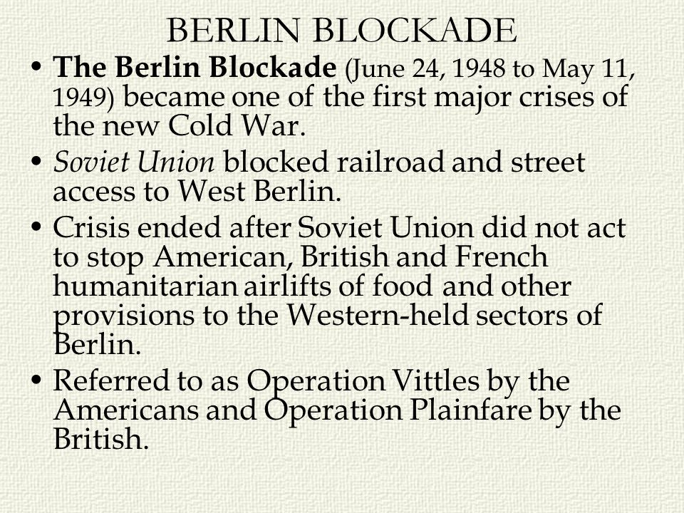 BERLIN BLOCKADE The Berlin Blockade (June 24, 1948 to May 11, 1949) became one of the first major crises of the new Cold War.