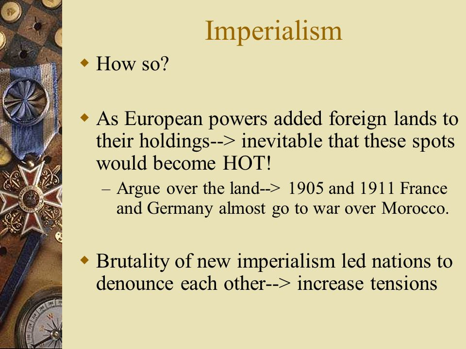 Imperialism How so As European powers added foreign lands to their holdings--> inevitable that these spots would become HOT!