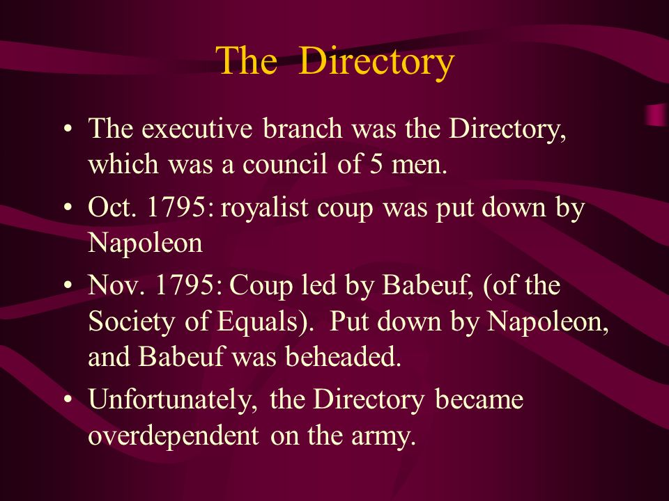 The Directory The executive branch was the Directory, which was a council of 5 men. Oct. 1795: royalist coup was put down by Napoleon.
