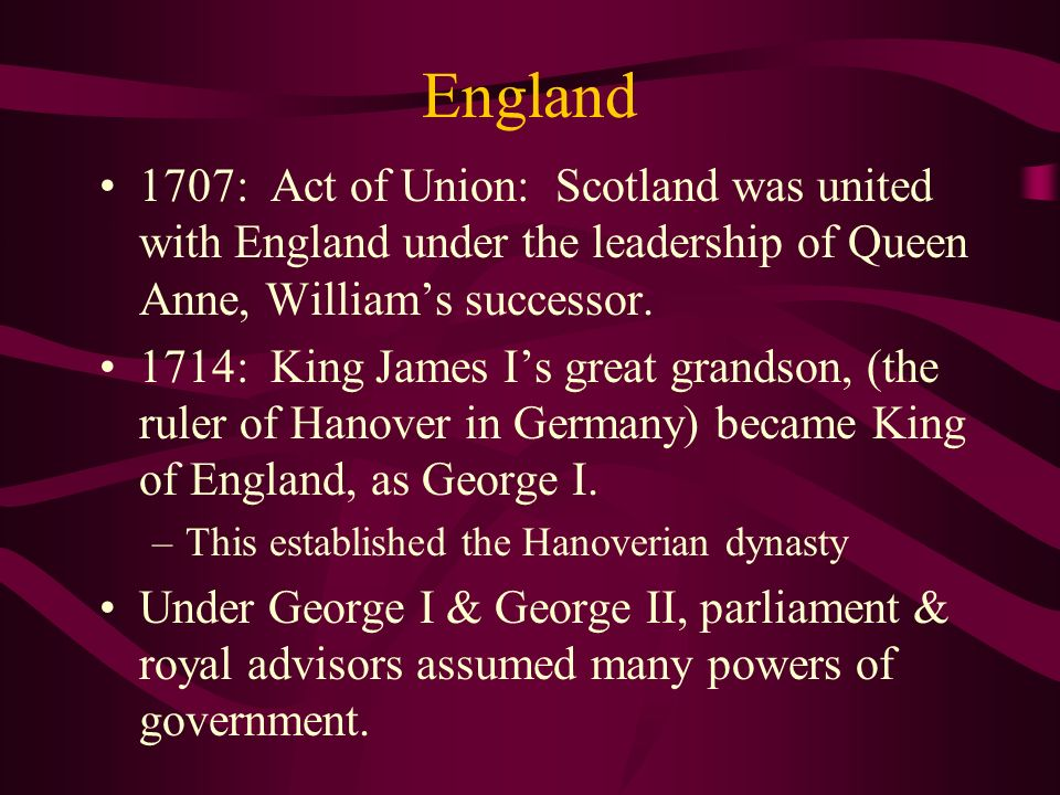 England 1707: Act of Union: Scotland was united with England under the leadership of Queen Anne, William's successor.