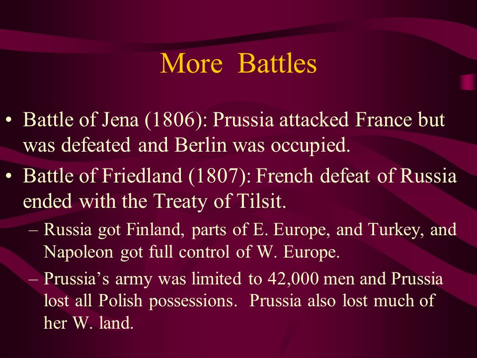 More Battles Battle of Jena (1806): Prussia attacked France but was defeated and Berlin was occupied.