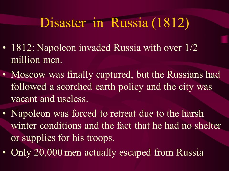 Disaster in Russia (1812) 1812: Napoleon invaded Russia with over 1/2 million men.