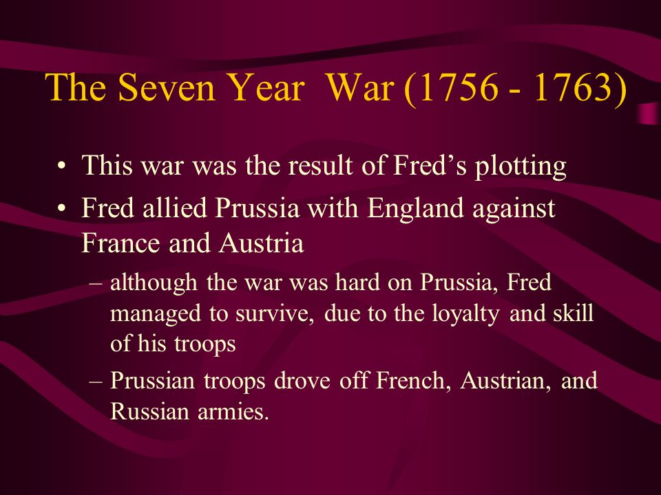 The Seven Year War (1756 - 1763) This war was the result of Fred's plotting. Fred allied Prussia with England against France and Austria.