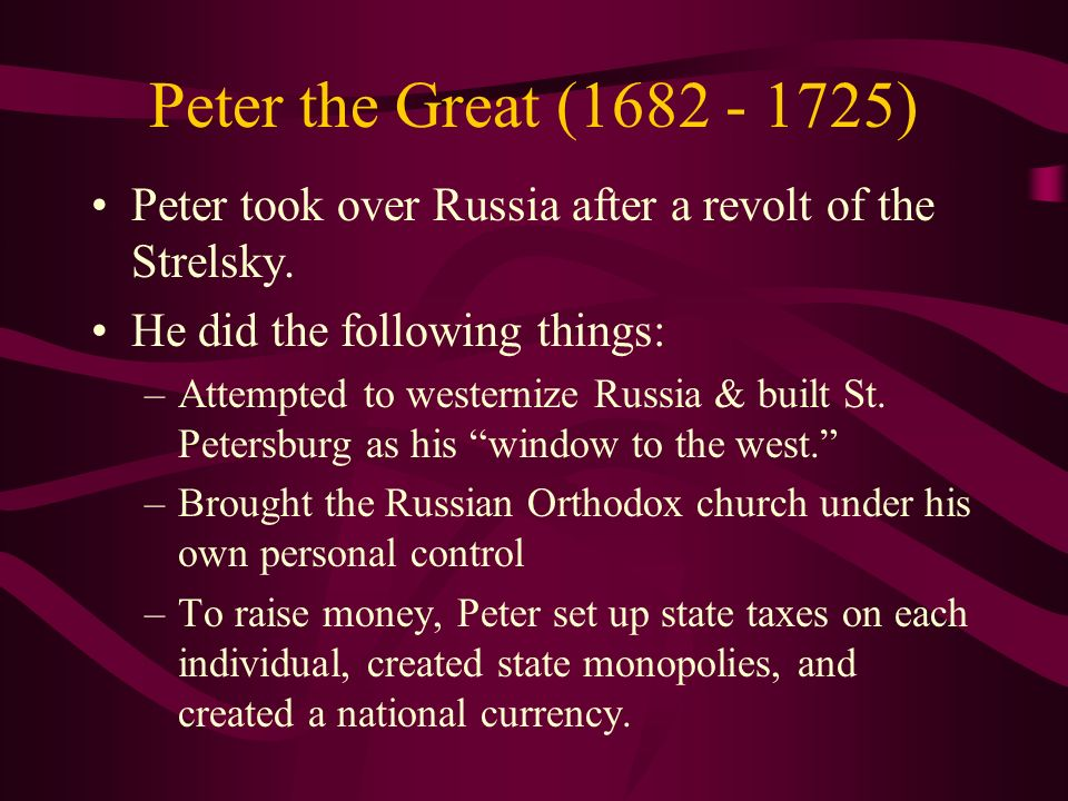 Peter the Great (1682 - 1725) Peter took over Russia after a revolt of the Strelsky. He did the following things: