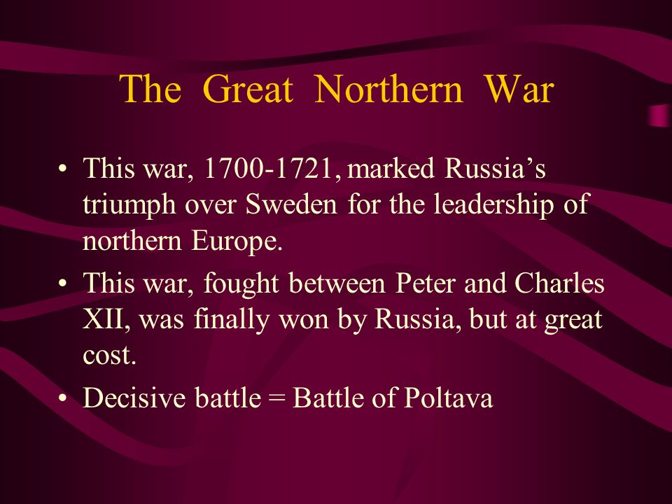 The Great Northern War This war, 1700-1721, marked Russia's triumph over Sweden for the leadership of northern Europe.